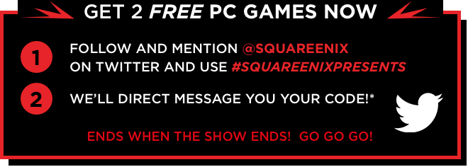 Get 2 free PC games now. Follow and mention @squareenix on twitter and use #SQUAREENIXPRESENTS. We'll direct message you your code!* Ends when the show ends! Go Go Go!